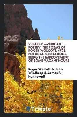 V. Early American Poetry; The Poems of Roger Wolcott, 1725. Poetical Meditations, Being the Improvement of Some Vacant Hours (Paperback)