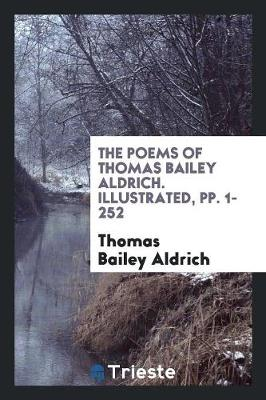 The Poems of Thomas Bailey Aldrich. Illustrated, Pp. 1-252 (Paperback)