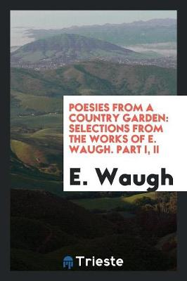 Poesies from a Country Garden: Selections from the Works of E. Waugh. Part I, II (Paperback)