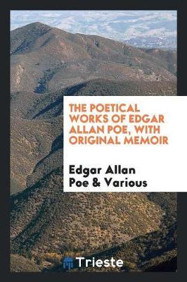 The Poetical Works of Edgar Allan Poe, with Original Memoir (Paperback)