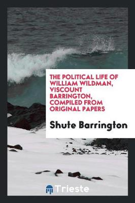 The Political Life of William Wildman, Viscount Barrington, Compiled from Original Papers (Paperback)