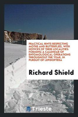 Practical Hints Respecting Moths and Butterflies, with Notices of Their Localities: Forming a Calendar of Entomological Operations Throughout the Year, in Pursuit of Lepidoptera (Paperback)