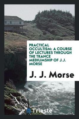 Practical Occultism: A Course of Lectures Through the Trance Mediumship of J.J. Morse (Paperback)