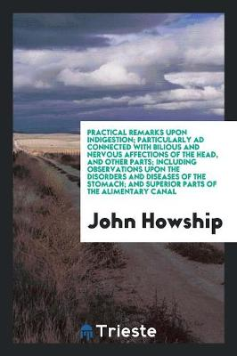 Practical Remarks Upon Indigestion; Particularly Ad Connected with Bilious and Nervous Affections of the Head, and Other Parts; Including Observations Upon the Disorders and Diseases of the Stomach; And Superior Parts of the Alimentary Canal (Paperback)