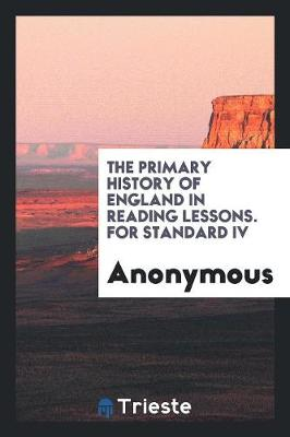 The Primary History of England in Reading Lessons. for Standard IV (Paperback)