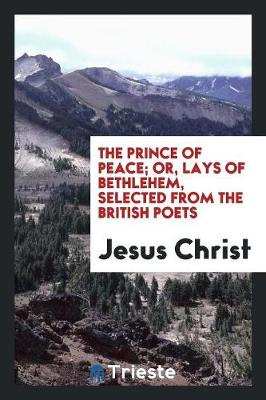 The Prince of Peace; Or, Lays of Bethlehem, Selected from the British Poets (Paperback)