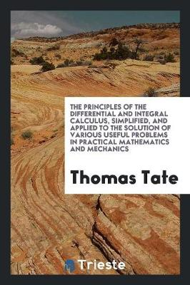 The Principles of the Differential and Integral Calculus, Simplified, and Applied to the Solution of Various Useful Problems in Practical Mathematics and Mechanics (Paperback)