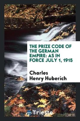 The Prize Code of the German Empire: As in Force July 1, 1915 (Paperback)