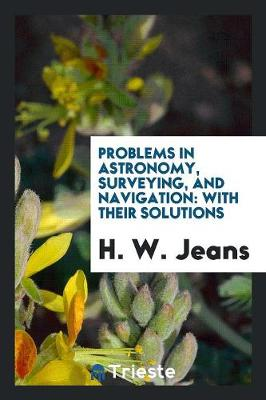 Problems in Astronomy, Surveying, and Navigation: With Their Solutions (Paperback)