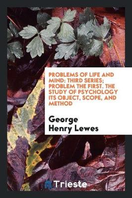 Problems of Life and Mind: Third Series; Problem the First. the Study of Psychology Its Object, Scope, and Method (Paperback)