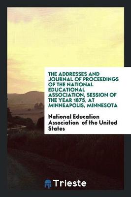 The Addresses and Journal of Proceedings of the National Educational Association, Session of the Year 1875, at Minneapolis, Minnesota (Paperback)