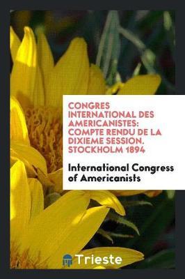 Congres International Des Americanistes: Compte Rendu de la Dixieme Session. Stockholm 1894 (Paperback)