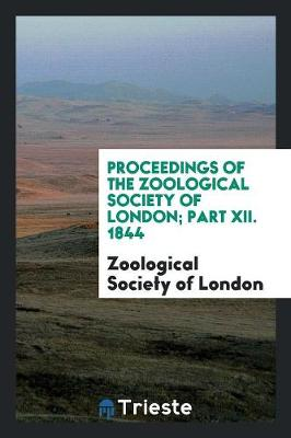 Proceedings of the Zoological Society of London; Part XII. 1844 (Paperback)