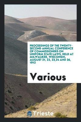 Proceedings of the Twenty-Second Annual Conference of Commissioners on Uniform State Laws, Held at Milwaukee, Wisconsin, August 21, 22, 23,24 and 26, 1912 (Paperback)