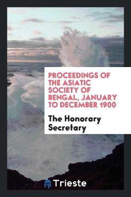 Proceedings of the Asiatic Society of Bengal, January to December 1900 (Paperback)