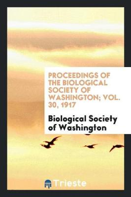 Proceedings of the Biological Society of Washington; Vol. 30, 1917 (Paperback)