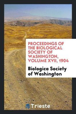 Proceedings of the Biological Society of Washington, Volume XVII, 1904 (Paperback)