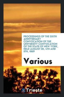 Proceedings of the Sixth Anniversary Convocation of the University Convocation of the State of New York, Held August 3d, 4th and 5th, 1869 (Paperback)