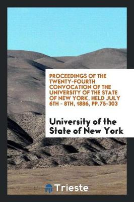Proceedings of the Twenty-Fourth Convocation of the University of the State of New York, Held July 6th - 8th, 1886, Pp.75-303 (Paperback)