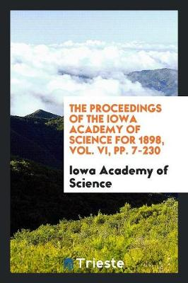The Proceedings of the Iowa Academy of Science for 1898, Vol. VI, Pp. 7-230 (Paperback)