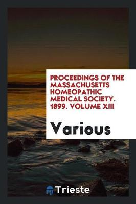 Proceedings of the Massachusetts Homeopathic Medical Society. 1899. Volume XIII (Paperback)