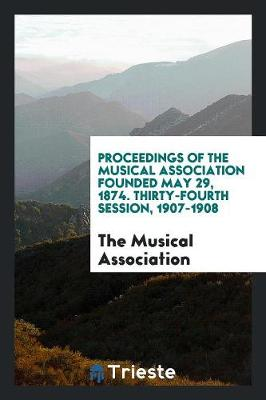 Proceedings of the Musical Association Founded May 29, 1874. Thirty-Fourth Session, 1907-1908 (Paperback)