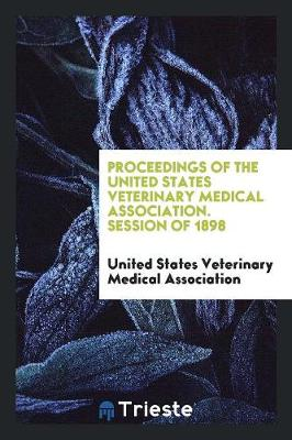 Proceedings of the United States Veterinary Medical Association. Session of 1898 (Paperback)