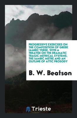 Progressive Exercises on the Composition of Greek Iambic Verse, with a Treatise on the Dramatic Tragic Metrical Systems, the Iambic Metre and an Outline of Attic Prosody (Paperback)