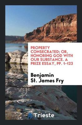 Property Consecrated; Or, Honoring God with Our Substance. a Prize Essay, Pp. 1-123 (Paperback)
