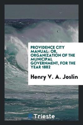 Providence City Manual: Or, Organization of the Municipal Government, for the Year 1882 (Paperback)