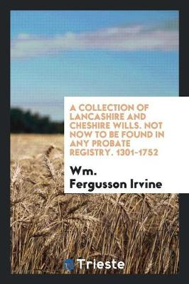 A Collection of Lancashire and Cheshire Wills. Not Now to Be Found in Any Probate Registry. 1301-1752 (Paperback)
