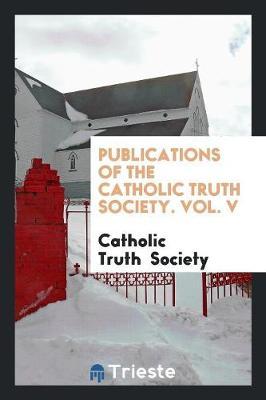 Publications of the Catholic Truth Society. Vol. V (Paperback)