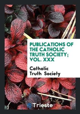 Publications of the Catholic Truth Society; Vol. XXX (Paperback)