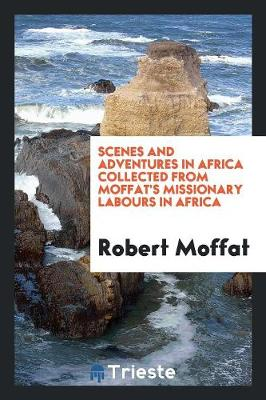 Scenes and Adventures in Africa Collected from Moffat's Missionary Labours in Africa (Paperback)
