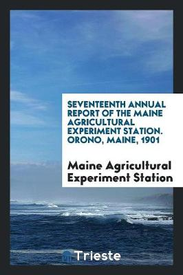 Seventeenth Annual Report of the Maine Agricultural Experiment Station. Orono, Maine, 1901 (Paperback)