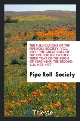 The Publications of the Pipe Roll Society. Vol. XXVI. the Great Roll of the Pipe for the Twenty-Third Year of the Reign of King Henri the Second, A.D. 1176-1177 (Paperback)