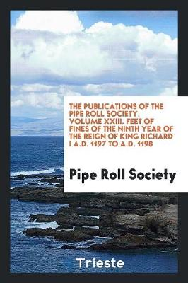 The Publications of the Pipe Roll Society. Volume XXIII. Feet of Fines of the Ninth Year of the Reign of King Richard I A.D. 1197 to A.D. 1198 (Paperback)