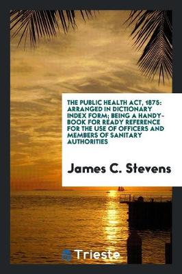 The Public Health Act, 1875: Arranged in Dictionary Index Form; Being a Handy-Book for Ready Reference for the Use of Officers and Members of Sanitary Authorities (Paperback)