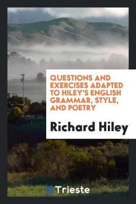 Questions and Exercises Adapted to Hiley's English Grammar, Style, and Poetry (Paperback)