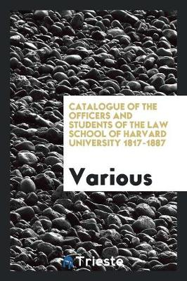 Catalogue of the Officers and Students of the Law School of Harvard University 1817-1887 (Paperback)
