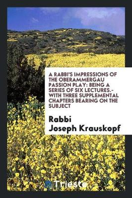 A Rabbi's Impressions of the Oberammergau Passion Play: Being a Series of Six Lectures.--With Three Supplemental Chapters Bearing on the Subject (Paperback)