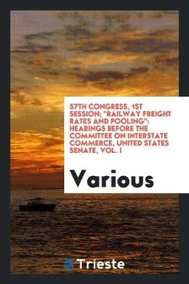 57th Congress, 1st Session; Railway Freight Rates and Pooling: Hearings Before the Committee on Interstate Commerce, United States Senate, Vol. I (Paperback)