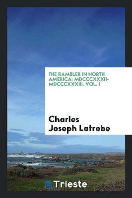 The Rambler in North America: MDCCCXXXII-MDCCCXXXIII. Vol. I (Paperback)