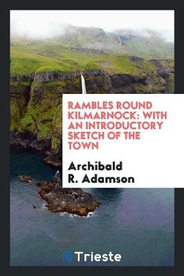 Rambles Round Kilmarnock: With an Introductory Sketch of the Town (Paperback)