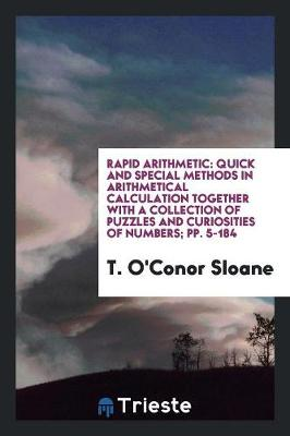 Rapid Arithmetic: Quick and Special Methods in Arithmetical Calculation Together with a Collection of Puzzles and Curiosities of Numbers; Pp. 5-184 (Paperback)