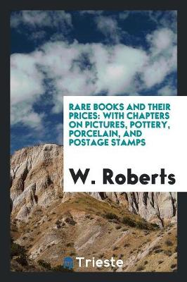 Rare Books and Their Prices: With Chapters on Pictures, Pottery, Porcelain, and Postage Stamps (Paperback)