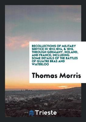 Recollections of Military Service in 1813,1814, & 1815, Through Germany, Holand, and France; Including Some Detaiils of the Battles of Quatre Bras and Waterloo (Paperback)