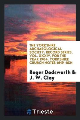 The Yorkshire Archaeological Society: Record Series, Vol. XXXIV, for the Year 1904; Yorkshire Church Notes 1619-1631 (Paperback)