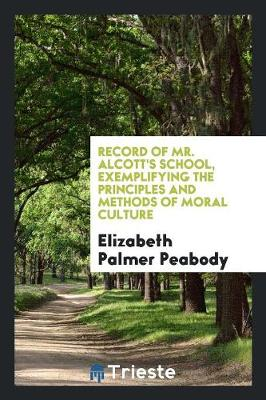 Record of Mr. Alcott's School, Exemplifying the Principles and Methods of Moral Culture (Paperback)