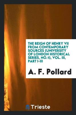 The Reign of Henry VII from Contemporary Sources (University of London Historical Series, No.1), Vol. III, Part I-III (Paperback)